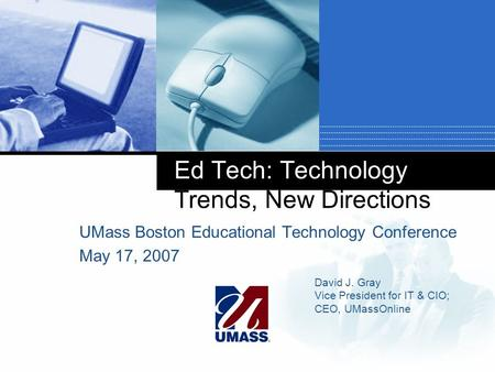 Ed Tech: Technology Trends, New Directions UMass Boston Educational Technology Conference May 17, 2007 David J. Gray Vice President for IT & CIO; CEO,