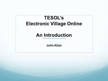 TESOLs Electronic Village Online An Introduction John Allan.