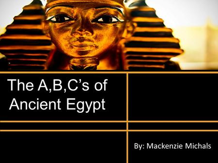 The A,B,Cs of Ancient Egypt By: Mackenzie Michals.