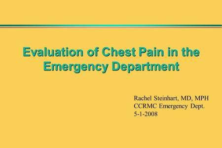 Evaluation of Chest Pain in the Emergency Department Rachel Steinhart, MD, MPH CCRMC Emergency Dept. 5-1-2008.