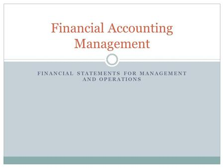FINANCIAL STATEMENTS FOR MANAGEMENT AND OPERATIONS Financial Accounting Management.