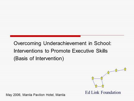 Overcoming Underachievement in School: Interventions to Promote Executive Skills (Basis of Intervention) Ed Link Foundation May 2006, Manila Pavilion Hotel,