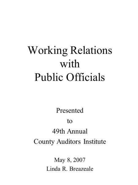 Working Relations with Public Officials Presented to 49th Annual County Auditors Institute May 8, 2007 Linda R. Breazeale.