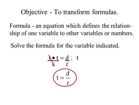 Objective - To transform formulas. Solve the formula for the variable indicated. Formula - an equation which defines the relation- ship of one variable.