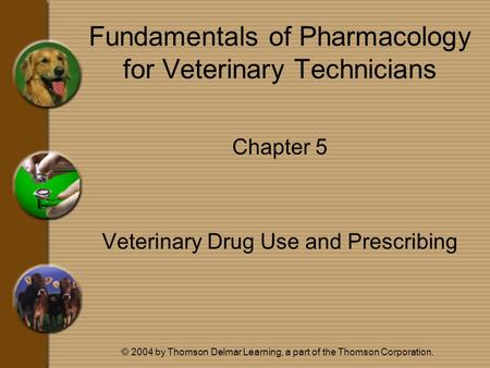 © 2004 by Thomson Delmar Learning, a part of the Thomson Corporation. Fundamentals of Pharmacology for Veterinary Technicians Chapter 5 Veterinary Drug.