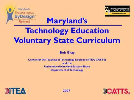 Marylands Technology Education Voluntary State Curriculum 2007 Bob Gray Center for the Teaching of Technology & Science (ITEA-CATTS) and the University.