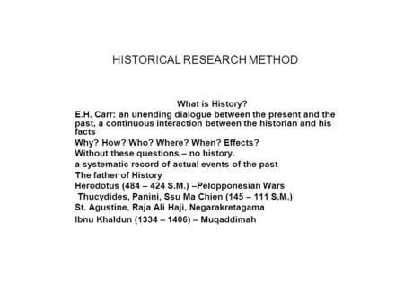HISTORICAL RESEARCH METHOD What is History? E.H. Carr: an unending dialogue between the present and the past, a continuous interaction between the historian.