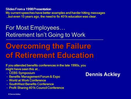 For Most Employees… Retirement Isnt Going to Work Overcoming the Failure of Retirement Education If you attended benefits conferences in the late 1990s,