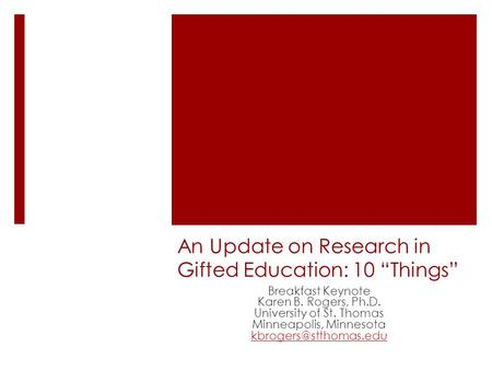 An Update on Research in Gifted Education: 10 Things Breakfast Keynote Karen B. Rogers, Ph.D. University of St. Thomas Minneapolis, Minnesota