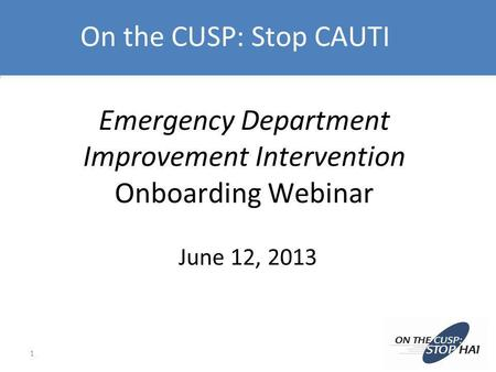 Emergency Department Improvement Intervention Onboarding Webinar June 12, 2013 1 On the CUSP: Stop CAUTI.