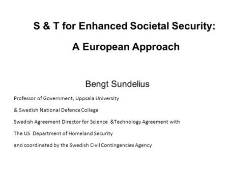 S & T for Enhanced Societal Security: A European Approach Bengt Sundelius Professor of Government, Uppsala University & Swedish National Defence College.