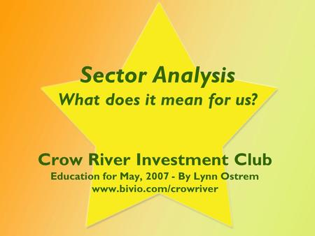 Sector Analysis What does it mean for us? Crow River Investment Club Education for May, 2007 - By Lynn Ostrem www.bivio.com/crowriver.