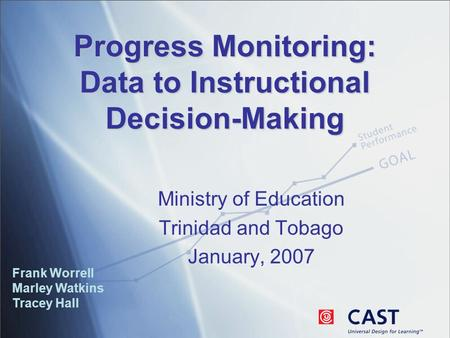 Progress Monitoring: Data to Instructional Decision-Making Frank Worrell Marley Watkins Tracey Hall Ministry of Education Trinidad and Tobago January,