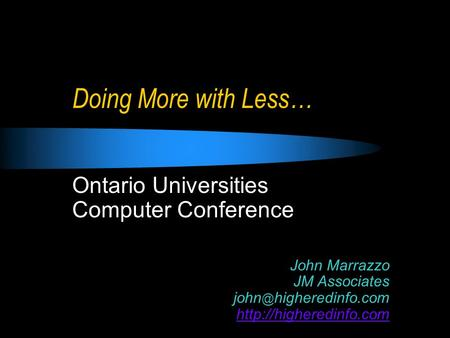 Doing More with Less… Ontario Universities Computer Conference John Marrazzo JM Associates higheredinfo.com