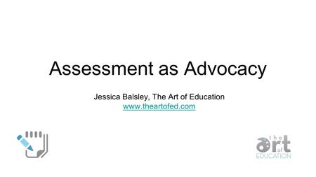 Assessment as Advocacy Jessica Balsley, The Art of Education www.theartofed.com.