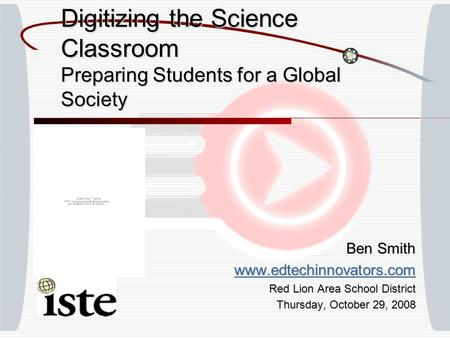 Digitizing the Science Classroom Preparing Students for a Global Society Ben Smith www.edtechinnovators.com Red Lion Area School District Thursday, October.
