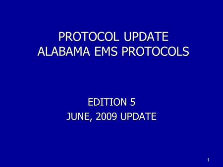PROTOCOL UPDATE ALABAMA EMS PROTOCOLS EDITION 5 JUNE, 2009 UPDATE 1.