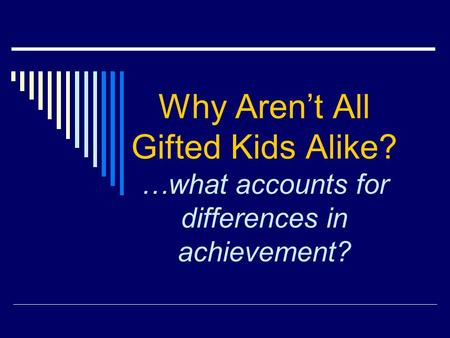 Why Arent All Gifted Kids Alike? …what accounts for differences in achievement?