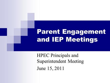 Parent Engagement and IEP Meetings HPEC Principals and Superintendent Meeting June 15, 2011.