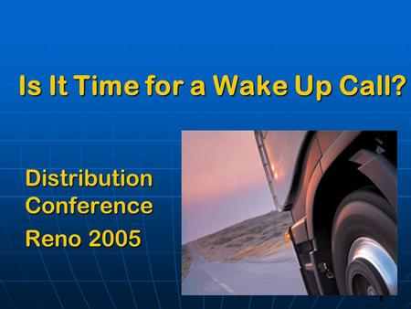 1 Is It Time for a Wake Up Call? Distribution Conference Reno 2005.
