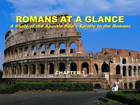 ROMANS AT A GLANCE A Study of the Apostle Pauls Epistle to the Romans CHAPTER 3.