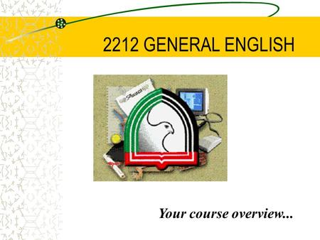 2212 GENERAL ENGLISH Your course overview... SEMESTER FOUR COURSE OVERVIEW This course will develop the English language skills required to perform a.