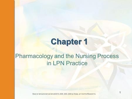 Elsevier items and derived items © 2010, 2006, 2003, 2000 by Mosby, an imprint of Elsevier Inc. 1 Chapter 1 Pharmacology and the Nursing Process in LPN.