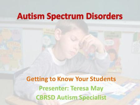 Getting to Know Your Students Presenter: Teresa May CBRSD Autism Specialist.