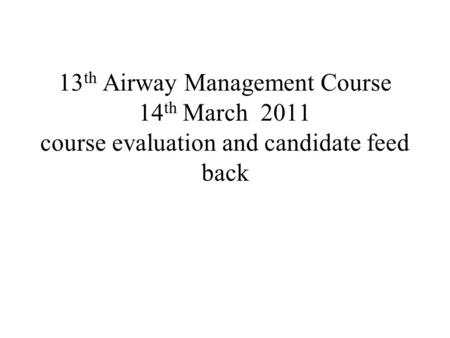 13 th Airway Management Course 14 th March 2011 course evaluation and candidate feed back.