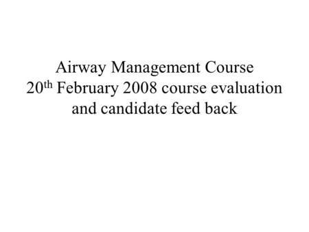 Airway Management Course 20 th February 2008 course evaluation and candidate feed back.