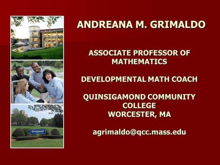 ANDREANA M. GRIMALDO ASSOCIATE PROFESSOR OF MATHEMATICS DEVELOPMENTAL MATH COACH QUINSIGAMOND COMMUNITY COLLEGE WORCESTER, MA agrimaldo@qcc.mass.edu.