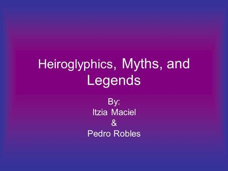 Heiroglyphics, Myths, and Legends By: Itzia Maciel & Pedro Robles.