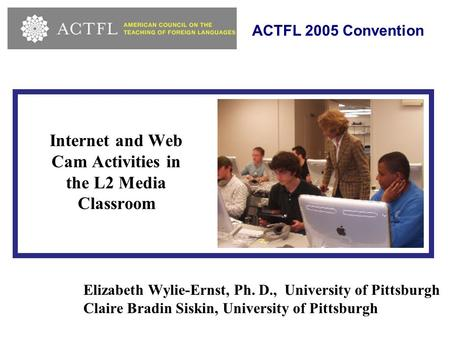 Internet and Web Cam Activities in the L2 Media Classroom Elizabeth Wylie-Ernst, Ph. D., University of Pittsburgh Claire Bradin Siskin, University of Pittsburgh.
