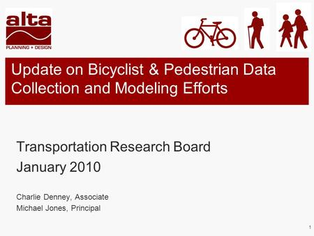 1 Update on Bicyclist & Pedestrian Data Collection and Modeling Efforts Transportation Research Board January 2010 Charlie Denney, Associate Michael Jones,