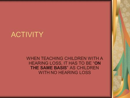 "ACTIVITY WHEN TEACHING CHILDREN WITH A HEARING LOSS, IT HAS TO BE ""ON THE SAME BASIS"" AS CHILDREN WITH NO HEARING LOSS."