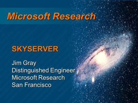 Microsoft Research Microsoft Research Jim Gray Distinguished Engineer Microsoft Research San Francisco SKYSERVER.