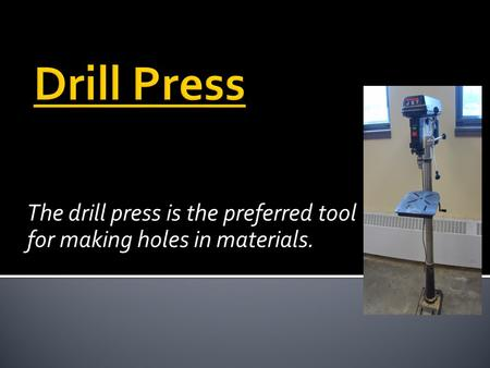 The drill press is the preferred tool for making holes in materials.