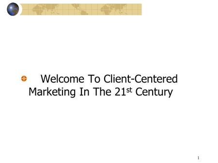 1 Welcome To Client-Centered Marketing In The 21 st Century.