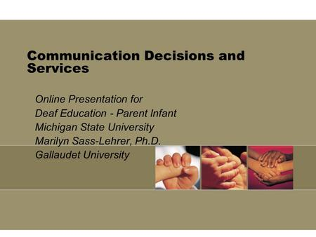 Communication Decisions and Services Online Presentation for Deaf Education - Parent Infant Michigan State University Marilyn Sass-Lehrer, Ph.D. Gallaudet.