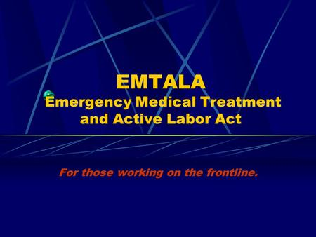 EMTALA Emergency Medical Treatment and Active Labor Act For those working on the frontline.