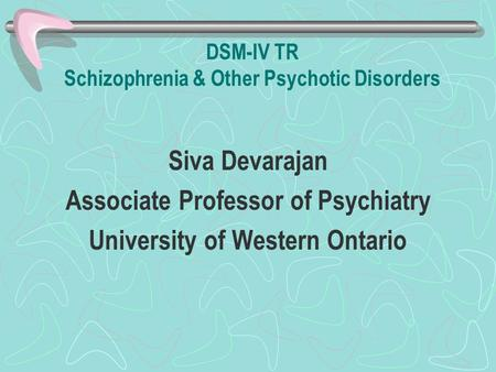 DSM-IV TR Schizophrenia & Other Psychotic Disorders Siva Devarajan Associate Professor of Psychiatry University of Western Ontario.