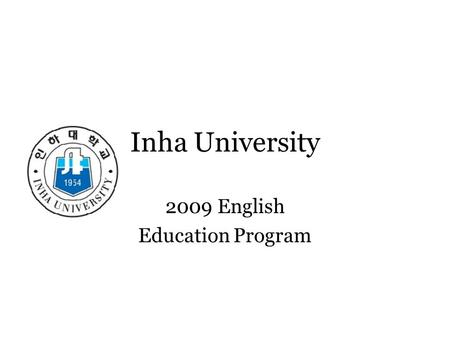 Inha University 2009 English Education Program. Welcome to Effective Communication in the Classroom EJ 417 Mondays from 10:00-11:50 Wednesdays from 11:00-11:50.