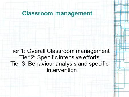 Classroom management Tier 1: Overall Classroom management Tier 2: Specific intensive efforts Tier 3: Behaviour analysis and specific intervention.