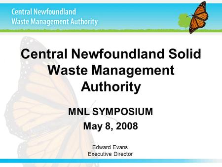 Central Newfoundland Solid Waste Management Authority MNL SYMPOSIUM May 8, 2008 Edward Evans Executive Director.