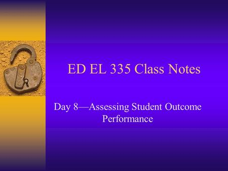 ED EL 335 Class Notes Day 8Assessing Student Outcome Performance.