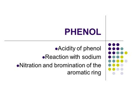 PHENOL Acidity of phenol Reaction with sodium Nitration and bromination of the aromatic ring.