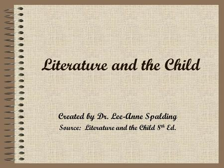 Literature and the Child Created by Dr. Lee-Anne Spalding Source: Literature and the Child 8 th Ed.