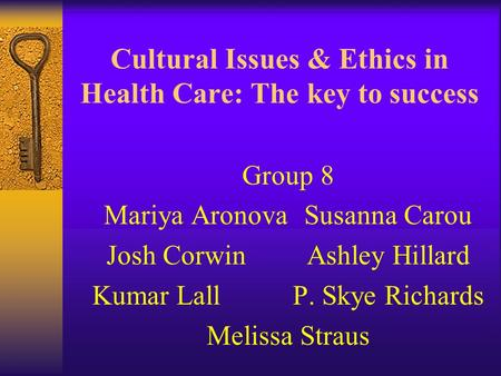 Cultural Issues & Ethics in Health Care: The key to success Group 8 Mariya AronovaSusanna Carou Josh CorwinAshley Hillard Kumar LallP. Skye Richards Melissa.