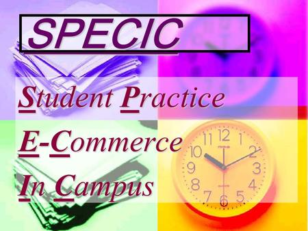 SPECIC Student Practice E-Commerce In Campus. Lets Start a Corporation Every one in class is an equal Share-holder of this corporation. Every one in class.