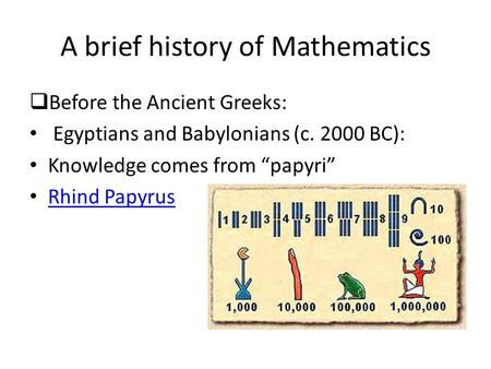 A brief history of Mathematics Before the Ancient Greeks: Egyptians and Babylonians (c. 2000 BC): Knowledge comes from papyri Rhind Papyrus.